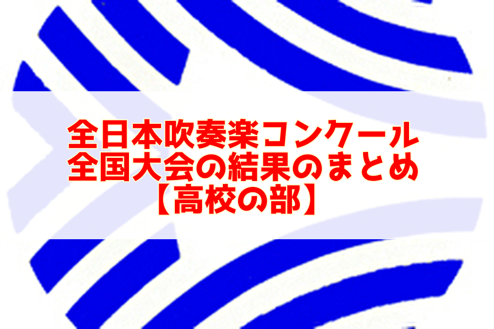 全日本吹奏楽コンクール全国大会の結果のまとめ【高校の部】